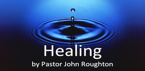 Healing by Pastor John Roughton